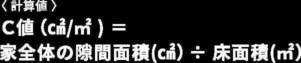 〈 計算値 〉 C値(㎠/㎡ ) = 家全体の隙間面積(㎠)÷ 床面積(㎡)